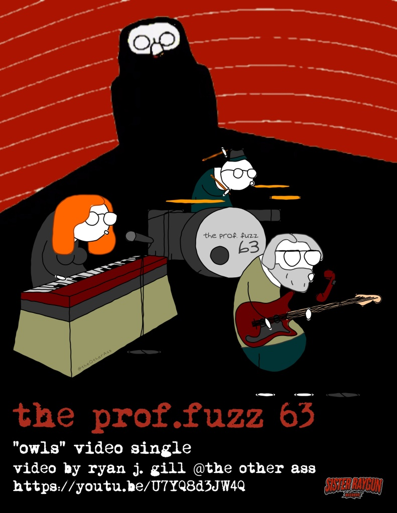 "Owls Video Poster The Prof.Fuzz 63 ""Owls"" Video Single video by Ryan J. Gill @ The Other Ass https://youtu.be/U7YQ8d3JW4Q"